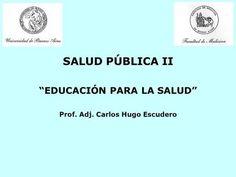 SALUD PÚBLICA II EDUCACIÓN PARA LA SALUD Prof. Adj. Carlos Hugo Escudero.