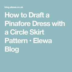 How to Draft a Pinafore Dress with a Circle Skirt Pattern • Elewa Blog