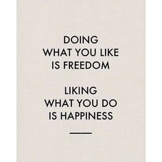 Doing what you like is freedom. Liking what you do is happiness