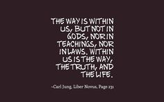 The way is within us, but not in Gods, nor in teachings, nor in laws. Within us is the way, the truth, and the life. ~Carl Jung, Liber Novus, Page 231.
