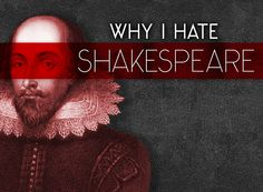 Why I Hate Shakespeare