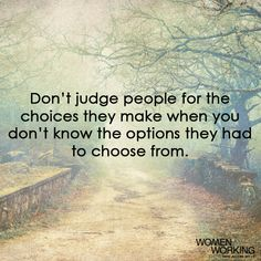 Don't judge people for the choices they make when you don't know the options they had to choose from. Tags: judge Related Posts Do not judge my story