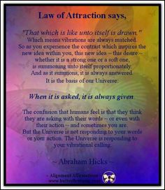"Image result for Law of Attraction says, ""That which is like unto itself is drawn."" Vibrations are always matched. So, as you experience the contrast which inspires the new desire, this new desire, whether it is a strong one or a soft one, is summoning un"