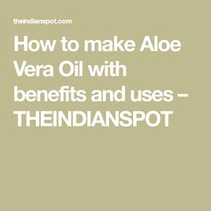 How to make Aloe Vera Oil with benefits and uses – THEINDIANSPOT