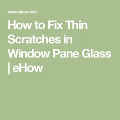 How to Fix Thin Scratches in Window Pane Glass | eHow