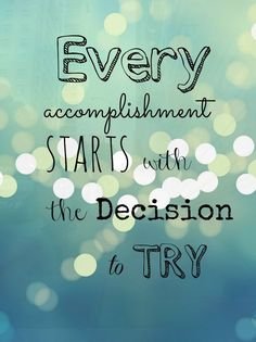 Every accomplishment starts with the decision to try.                                                                                                                                                                                 More