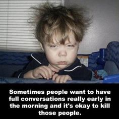 Why do people want to TALK in the mornings before I have my coffee?