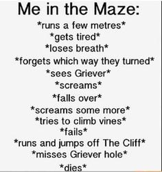 The Maze Runner. Are you kidding? I'd kick those Grievers asses!! But then I would have a rusty spike in my foot so this is pretty accurate.....