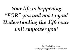 Life Happens For You And Not To You!  Understanding the distinction between the two will change your life.