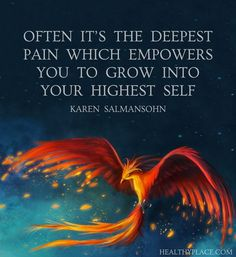 Positive Quote: Often it´s the deepest pain which empowers you to grow into your highest self. -Karen Salmansohn