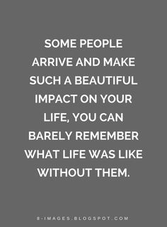 Quotes Some people arrive and make such a beautiful impact on your life, you can barely remember what life was like without them.