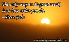 The only way to do great work is to love what you do.  –Steve Jobs For more poems visit: www.lovepoemswebsite.com