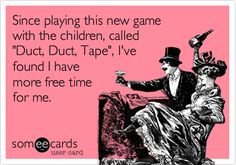 Since playing this new game with the children, called 'Duct, Duct, Tape', I've found I have more free time for me.