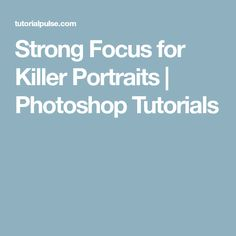 Strong Focus for Killer Portraits | Photoshop Tutorials
