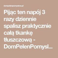 Pijąc ten napój 3 razy dziennie spalisz praktycznie całą tkankę tłuszczową - DomPelenPomyslow.pl