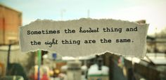 sometimes the hardest thing & the right thing are the same.
