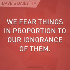 """""""We fear things in proportion to our ignorance of them."""" - Dave Ramsey"""