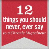 Something everyone with a loved one who suffers from migraines should read. The Migraine Dirty Dozen - Things Not to Say to a Chronic Migraineur