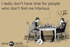 'I really don't have time for people that don't find me hilarious.'