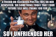 """""""A friend on Facebook posted this on her newsfeed: """"Do something that your future self will thank you for"""" So I  unfriended her.""""   - If you want to be notified whenever anyone deletes or blocks you on facebook, get the safe, free and top rated FB Purity browser add-on: fbpurity.com"""