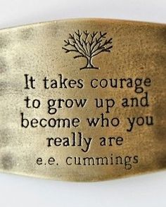 It takes courage to grow up and become who you really are. <3 #Quote #Courage #Yourself
