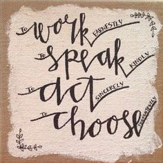Work earnestly, speak kindly, act sincerely, choose thoughtfully