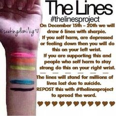 On December 15th - 20th we will draw 6 lines with sharpie. If you self harm, are depressed or feeling down then you will do this on your left wrist. If you are supporting this and people who self harm to stay strong do this on your right wrist. The lines will stand for millions of lives lost due to suicide. REPOST this with #thelinesproject to spread the word. PLEASE Like and Share to spread the word using hashtag #thelinesproject.