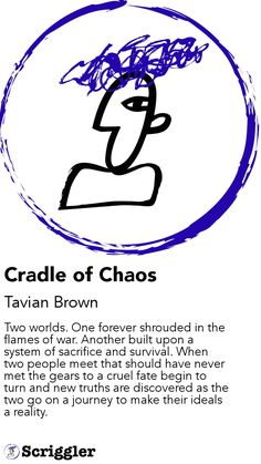 Cradle of Chaos by Tavian Brown https://scriggler.com/detailPost/story/53091 Two worlds. One forever shrouded in the flames of war. Another built upon a system of sacrifice and survival. When two people meet that should have never met the gears to a cruel fate begin to turn and new truths are discovered as the two go on a journey to make their ideals a reality.