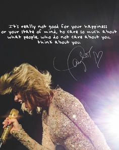 """It's really not good for your happiness or your state of mind, to care so much about what people, who do not care about you, think about you."" - Taylor Swift"