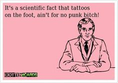 """""""It's a scientific fact that tattoos on the foot, ain't for no punk bitch!"""" -I *know* I ain't no punk bitch! (That tattoo hurt like a mofo! Tattoo Memes, I Tattoo, Tattoo Quotes, Tattoo Life, Haha Funny, Hilarious, Lol, Funny Stuff, Funny Shit"""