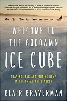 Welcome to the Goddamn Ice Cube: Chasing Fear and Finding Home in the Great White North: Blair Braverman: 9780062311573: Amazon.com: Books