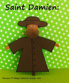 ST. DAMIEN OF MOLOKAI: (1840-1889) Father Damien was born in Belgium but spent most of his adult life in Hawaii, taking care of the lepers in Molokai. He died of leprosy at the age of 49. He is known as ``the Apostle of Charity.``  He is made from a plastic spoon. His robe is glued on. This puppet can be made in just a few minutes. Heavens To Betsy! Catholic Crafts. com