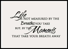 Life Moments - Life is not measured by the breaths you take, but by the moments that take your breath away!!!