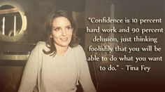 Confidence is 10% hard work and 90% delusion, just thinking foolishly that you will be able to do what you want to do.