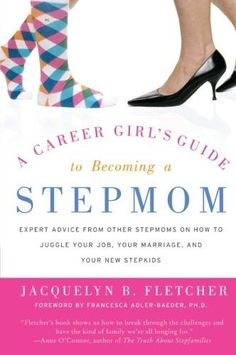 A Career Girl's Guide to Becoming a Stepmom: Expert Advice from Other Stepmoms on How to Juggle Your Job, Your Marriage, and Your New Stepki