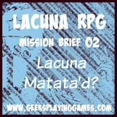Lacuna RPG Session 2 Brief  (Play Sessions) http://www.geeksplayinggames.com/2015/08/lacuna-rpg-mission-2-report-lacuna.html