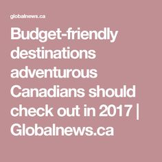 Budget-friendly destinations adventurous Canadians should check out in 2017 Travel Expert, Travel Tips, Travel Destinations, Budgeting, Adventure, Check, Road Trip Destinations, Travel Advice, Destinations