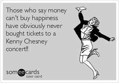 Those who say money can't buy happiness have obviously never bought tickets to a Kenny Chesney concert!!