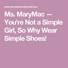 Ms. MaryMac — You're Not a Simple Girl, So Why Wear Simple Shoes!