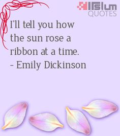I'll tell you how the sun rose a ribbon at a time.