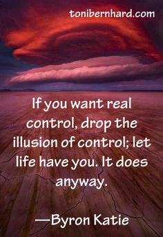 """If you want real control, drop the illusion of control; let life have you. It does anyway."" ~ Byron Katie ..*"