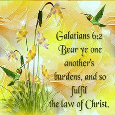 Galatians 6:2 KJV Bear ye one another's burdens, and so fulfil the law of Christ.