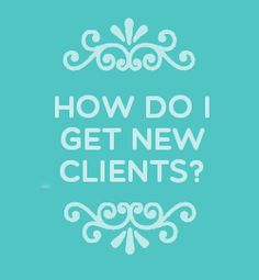 "Have you ever asked yourself, ""How do I get clients?"" 