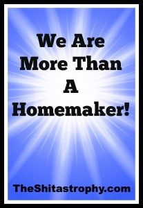 I Am NOT A Homemaker, I am more than this word. #Mother #parenting #Shitastrophy #Rant