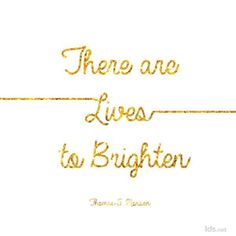 There are lives to brighten