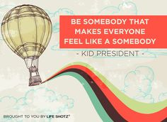 Be somebody that makes everyone feel like a somebody. - Kid President  YOU are awesome! :)