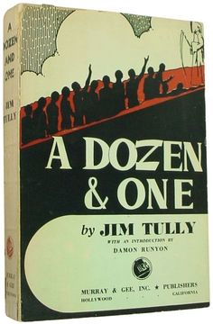 A Dozen and One. Jim Tully. Hollywood: Murray & Gee, Inc. 1943. Advance proof, bound in dust jacket. Tully's last book, A Dozen and One (1943), includes an introduction by Damon Runyon. It features biographical portraits of 13 famous people he encountered during his life including Chaplin, H.L. Mencken, Jack Dempsey, Clark Gable, Diego Rivera and others.