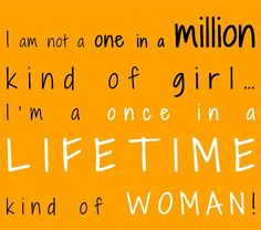 I am not a one in a million kind of girl…   I'm a once in a LIFETIME kind of WOMAN!  -Unknown