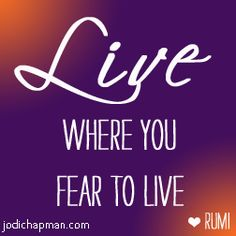 Live where you fear to live. - Rumi