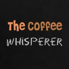 """""""The #Coffee Whisperer"""""""